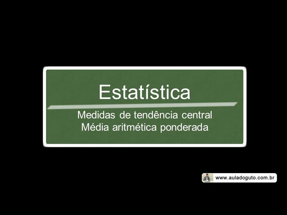 Estatística Medidas de tendência central Média aritmética ponderada