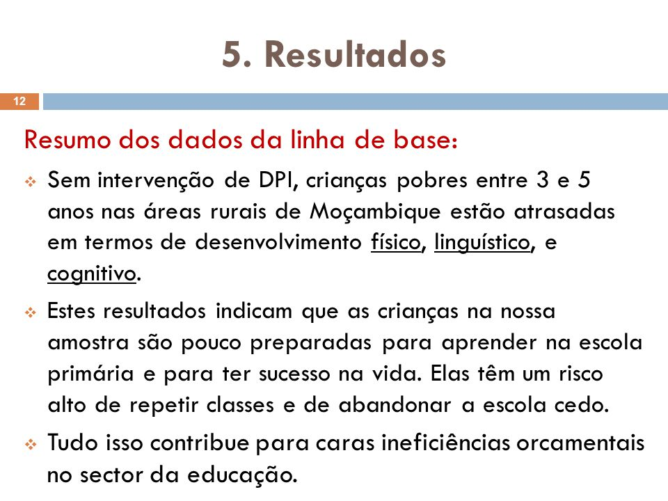 Equilíbrio entre os dos grupos na linha de base (2008): Características das crianças VariávelTratamentoControleT-stat Meninas 51%49%0.88 Idade em anos 3.453.48-0.91 Fala Português 13%12% 0.27 Orfão (mãe) 3%2% 1.29 Orfão (pai) 7%8%-0.86 z-score de peso pela idade -0.33-0.27-0.64 z-score de altura pela idade -1.99-1.85-1.45 ASQ Total 198.97196.540.72 TVIP Changana (score estandarizado censurado) 78.8578.660.18 TVIP Portuguese (score estandarizado censurado) 74.4074.200.36 13
