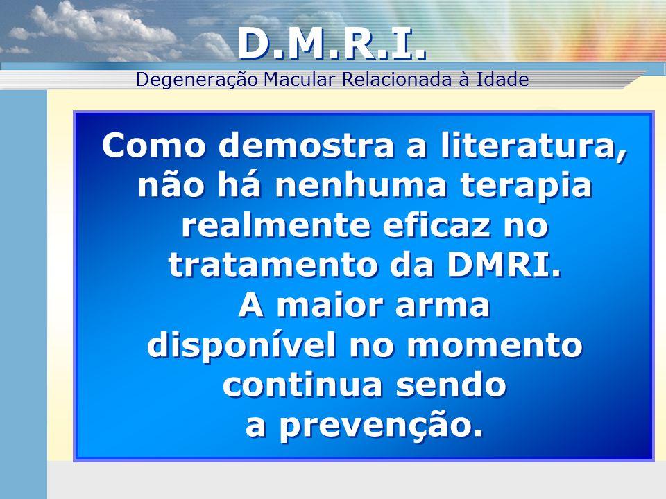 Como demostra a literatura, não há nenhuma terapia realmente eficaz no tratamento da DMRI. A maior arma disponível no momento continua sendo a prevenç