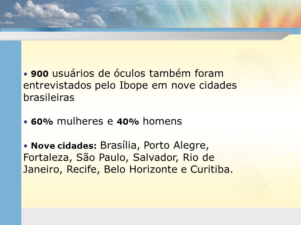 • 900 usuários de óculos também foram entrevistados pelo Ibope em nove cidades brasileiras • 60% mulheres e 40% homens • Nove cidades: Brasília, Porto