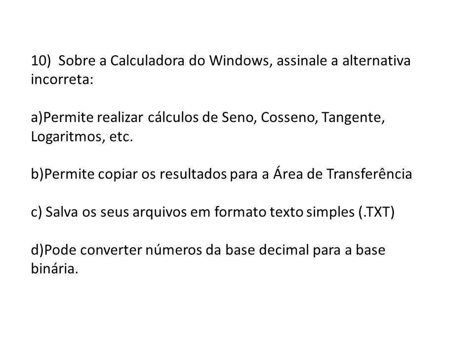 10) Sobre a Calculadora do Windows, assinale a alternativa incorreta: a)Permite realizar cálculos de Seno, Cosseno, Tangente, Logaritmos, etc. b)Permi