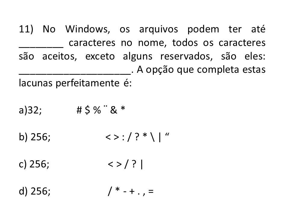 11) No Windows, os arquivos podem ter até ________ caracteres no nome, todos os caracteres são aceitos, exceto alguns reservados, são eles: __________