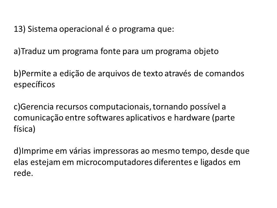 13) Sistema operacional é o programa que: a)Traduz um programa fonte para um programa objeto b)Permite a edição de arquivos de texto através de comand