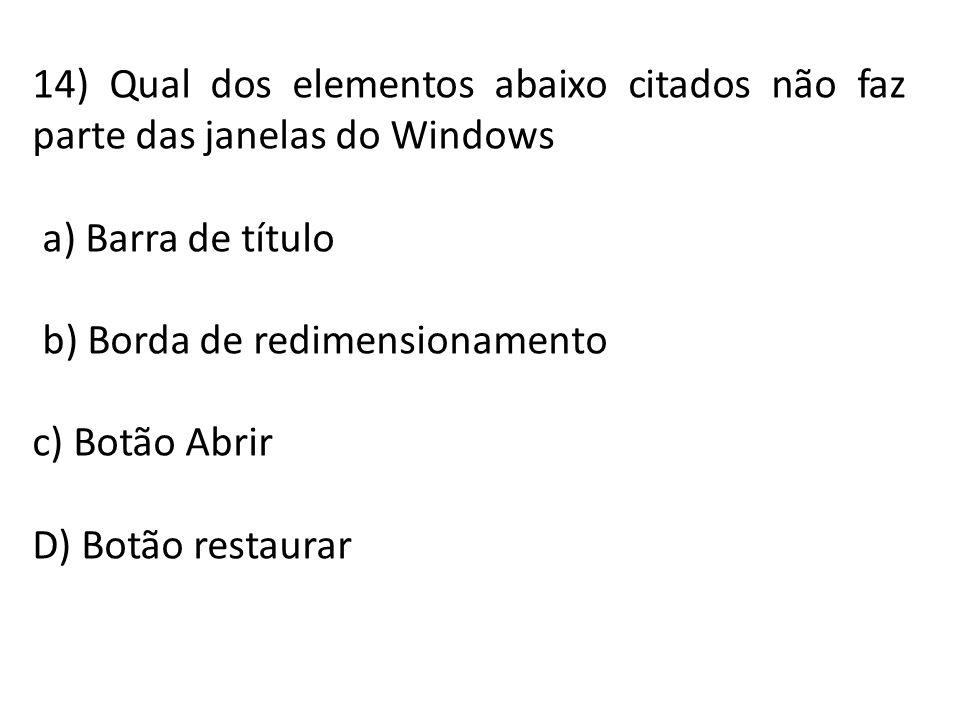 14) Qual dos elementos abaixo citados não faz parte das janelas do Windows a) Barra de título b) Borda de redimensionamento c) Botão Abrir D) Botão re