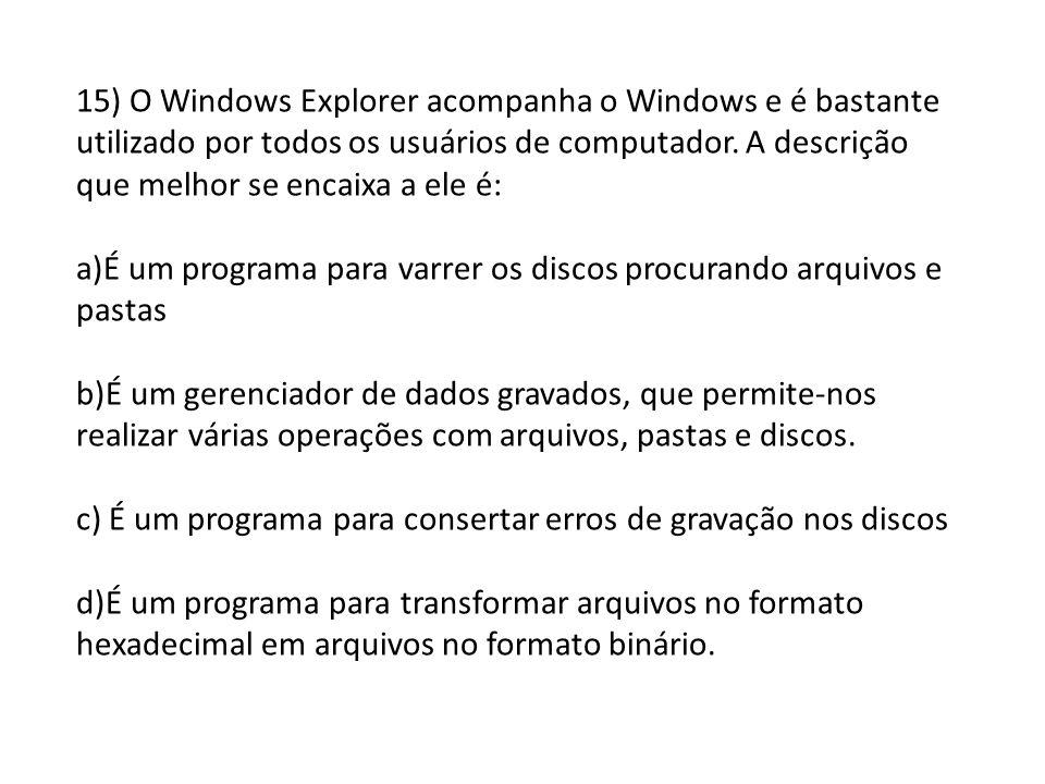 15) O Windows Explorer acompanha o Windows e é bastante utilizado por todos os usuários de computador. A descrição que melhor se encaixa a ele é: a)É