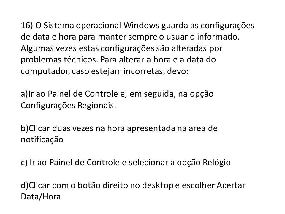 16) O Sistema operacional Windows guarda as configurações de data e hora para manter sempre o usuário informado. Algumas vezes estas configurações são
