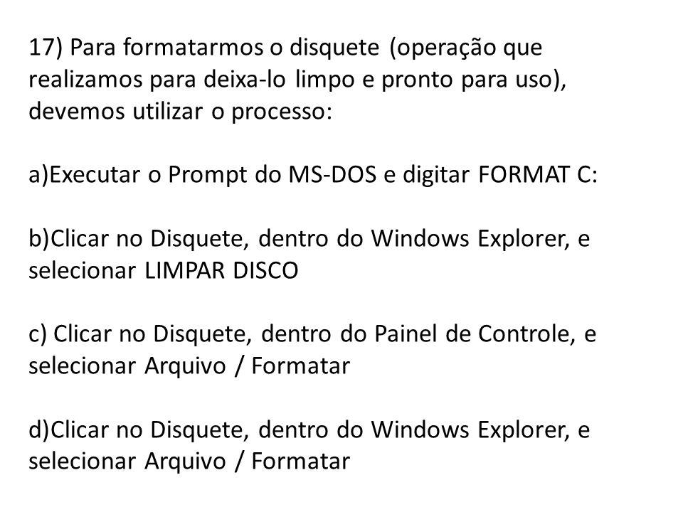 17) Para formatarmos o disquete (operação que realizamos para deixa-lo limpo e pronto para uso), devemos utilizar o processo: a)Executar o Prompt do M