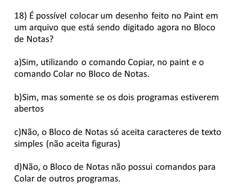 18) É possível colocar um desenho feito no Paint em um arquivo que está sendo digitado agora no Bloco de Notas? a)Sim, utilizando o comando Copiar, no