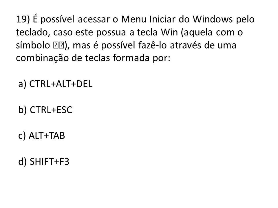 19) É possível acessar o Menu Iniciar do Windows pelo teclado, caso este possua a tecla Win (aquela com o símbolo ), mas é possível fazê-lo através de