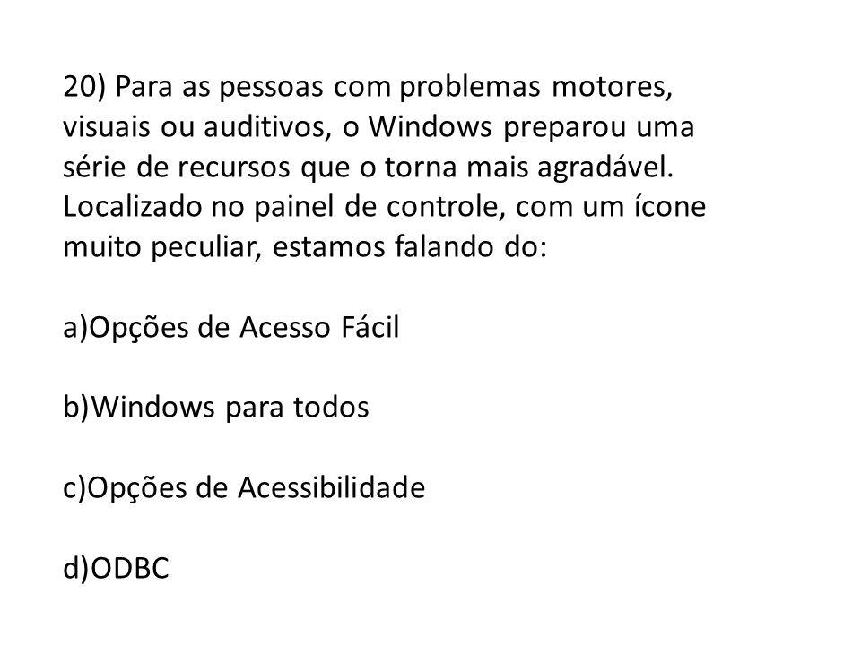 20) Para as pessoas com problemas motores, visuais ou auditivos, o Windows preparou uma série de recursos que o torna mais agradável. Localizado no pa
