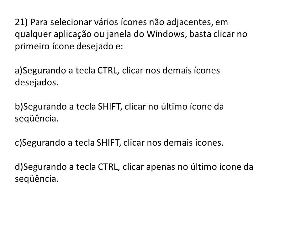 21) Para selecionar vários ícones não adjacentes, em qualquer aplicação ou janela do Windows, basta clicar no primeiro ícone desejado e: a)Segurando a