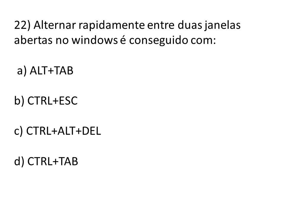 22) Alternar rapidamente entre duas janelas abertas no windows é conseguido com: a) ALT+TAB b) CTRL+ESC c) CTRL+ALT+DEL d) CTRL+TAB