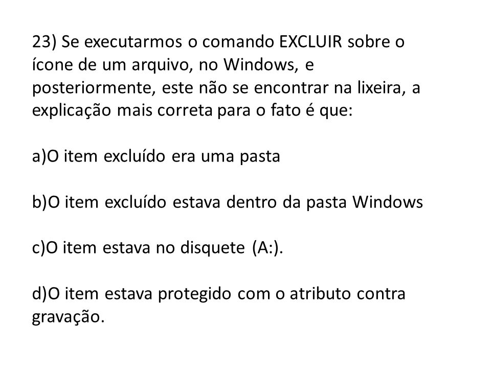 23) Se executarmos o comando EXCLUIR sobre o ícone de um arquivo, no Windows, e posteriormente, este não se encontrar na lixeira, a explicação mais co