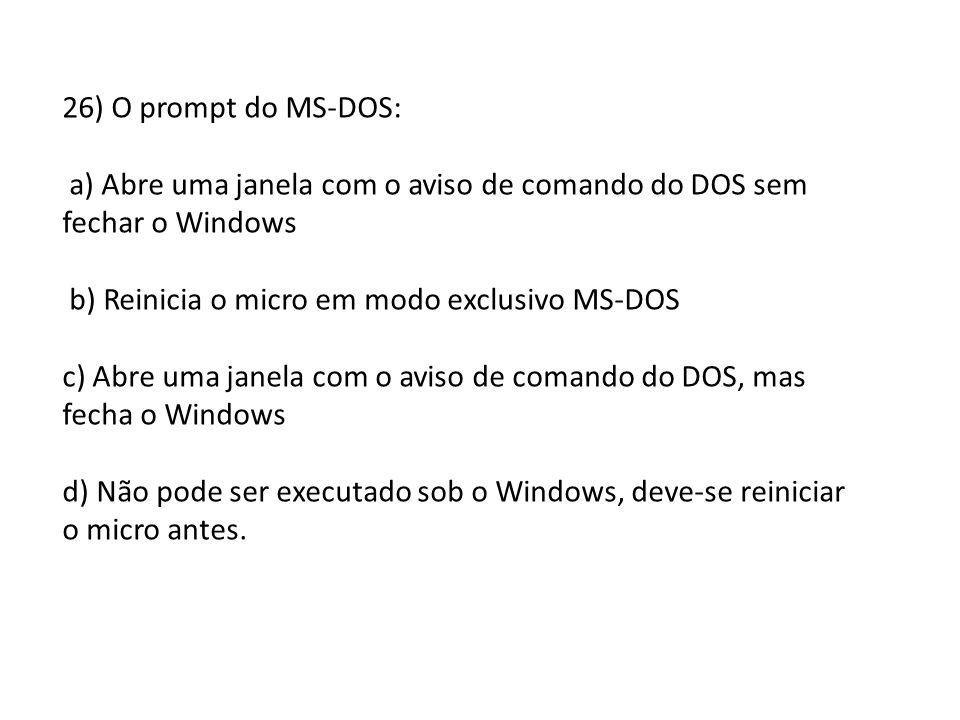 26) O prompt do MS-DOS: a) Abre uma janela com o aviso de comando do DOS sem fechar o Windows b) Reinicia o micro em modo exclusivo MS-DOS c) Abre uma