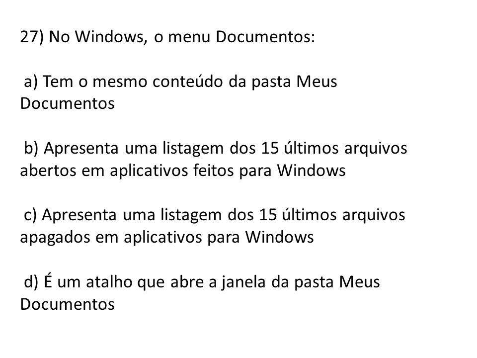 27) No Windows, o menu Documentos: a) Tem o mesmo conteúdo da pasta Meus Documentos b) Apresenta uma listagem dos 15 últimos arquivos abertos em aplic
