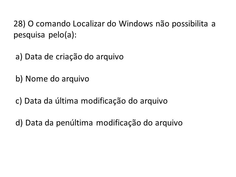 28) O comando Localizar do Windows não possibilita a pesquisa pelo(a): a) Data de criação do arquivo b) Nome do arquivo c) Data da última modificação