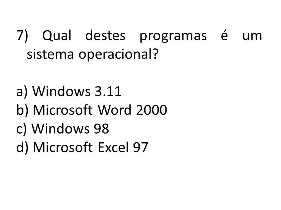 7) Qual destes programas é um sistema operacional? a) Windows 3.11 b) Microsoft Word 2000 c) Windows 98 d) Microsoft Excel 97