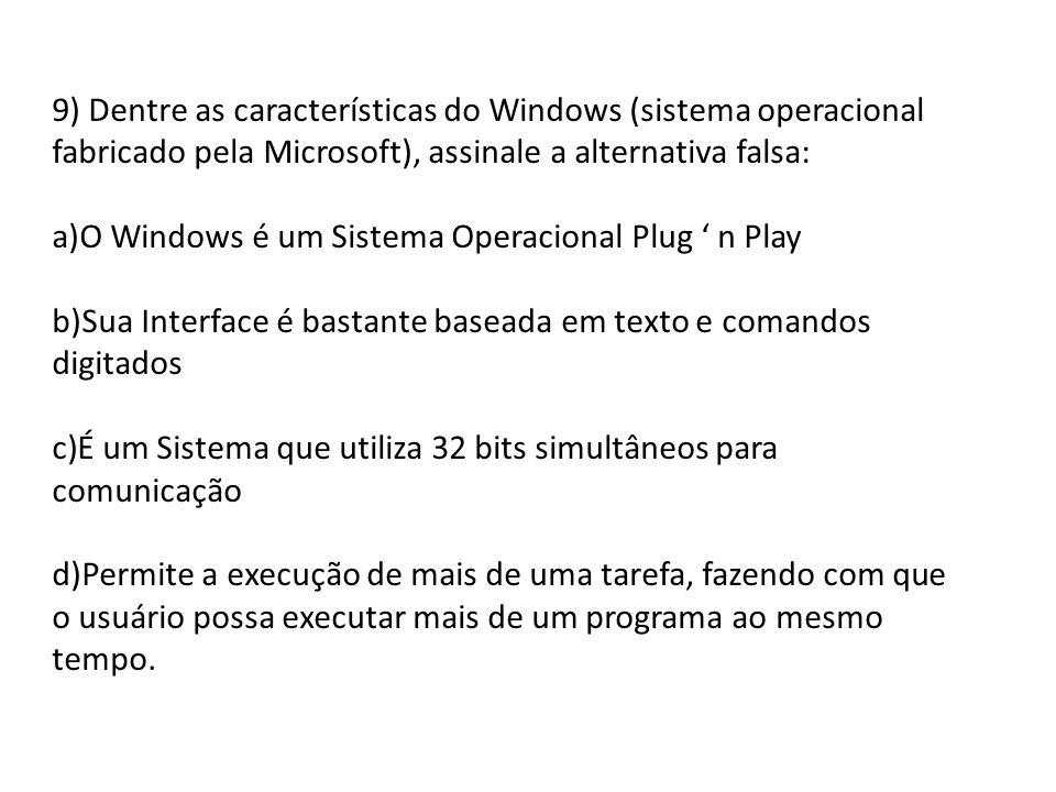 9) Dentre as características do Windows (sistema operacional fabricado pela Microsoft), assinale a alternativa falsa: a)O Windows é um Sistema Operaci