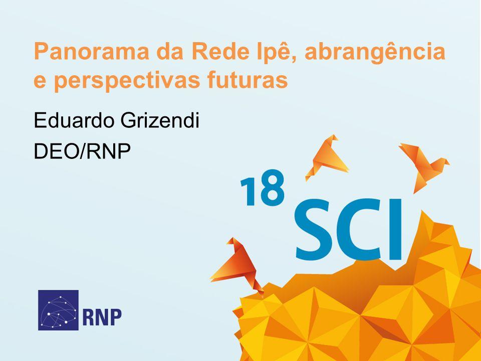 Panorama da Rede Ipê, abrangência e perspectivas futuras Eduardo Grizendi DEO/RNP
