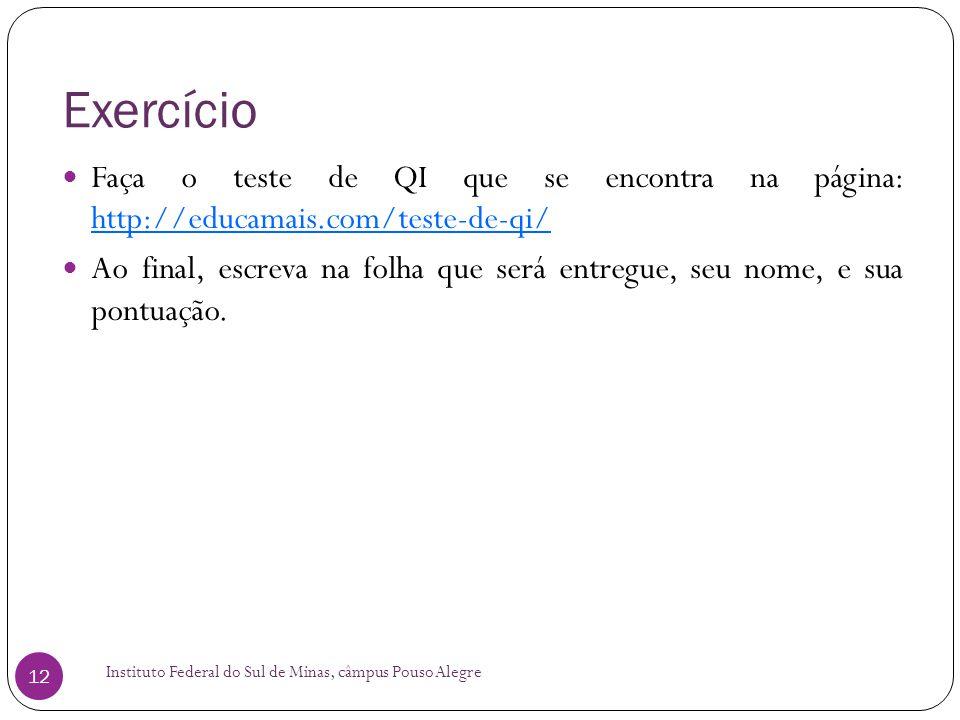 Exercício Instituto Federal do Sul de Minas, câmpus Pouso Alegre 12  Faça o teste de QI que se encontra na página: http://educamais.com/teste-de-qi/ http://educamais.com/teste-de-qi/  Ao final, escreva na folha que será entregue, seu nome, e sua pontuação.