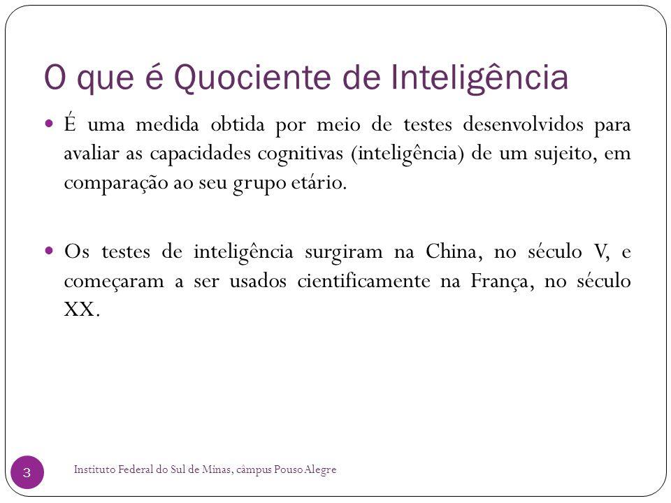 O que é Quociente de Inteligência Instituto Federal do Sul de Minas, câmpus Pouso Alegre 3  É uma medida obtida por meio de testes desenvolvidos para avaliar as capacidades cognitivas (inteligência) de um sujeito, em comparação ao seu grupo etário.