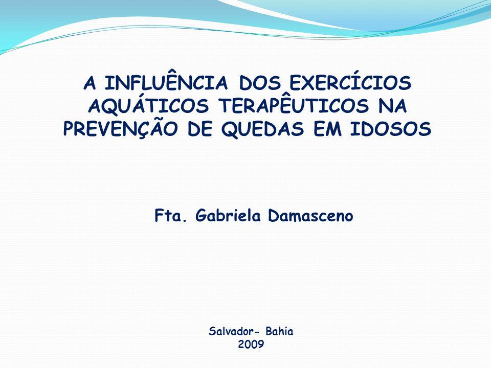 A INFLUÊNCIA DOS EXERCÍCIOS AQUÁTICOS TERAPÊUTICOS NA PREVENÇÃO DE QUEDAS EM IDOSOS Fta. Gabriela Damasceno Salvador- Bahia 2009