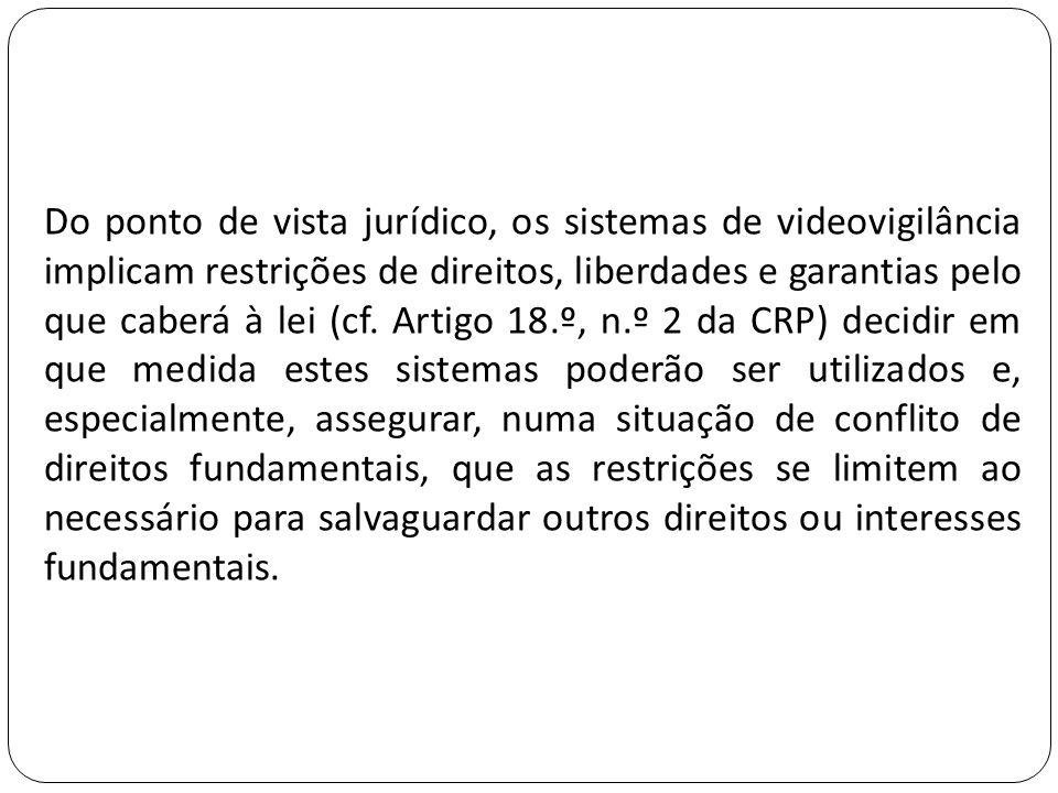 Do ponto de vista jurídico, os sistemas de videovigilância implicam restrições de direitos, liberdades e garantias pelo que caberá à lei (cf. Artigo 1