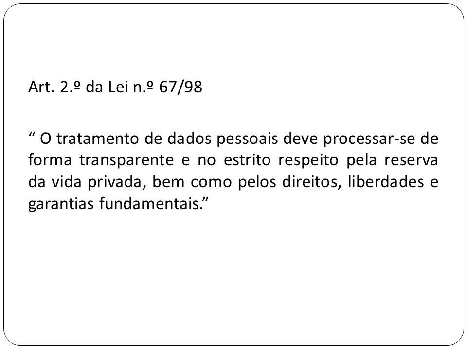 """Art. 2.º da Lei n.º 67/98 """" O tratamento de dados pessoais deve processar-se de forma transparente e no estrito respeito pela reserva da vida privada,"""