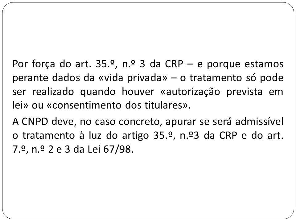 Por força do art. 35.º, n.º 3 da CRP – e porque estamos perante dados da «vida privada» – o tratamento só pode ser realizado quando houver «autorizaçã
