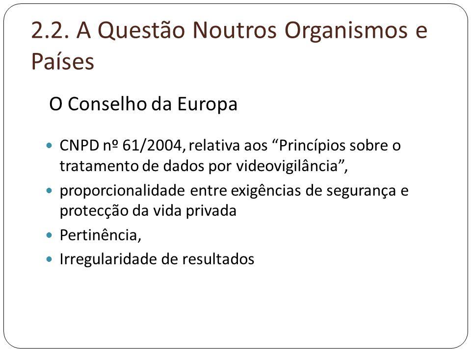"""2.2. A Questão Noutros Organismos e Países  CNPD nº 61/2004, relativa aos """"Princípios sobre o tratamento de dados por videovigilância"""",  proporciona"""