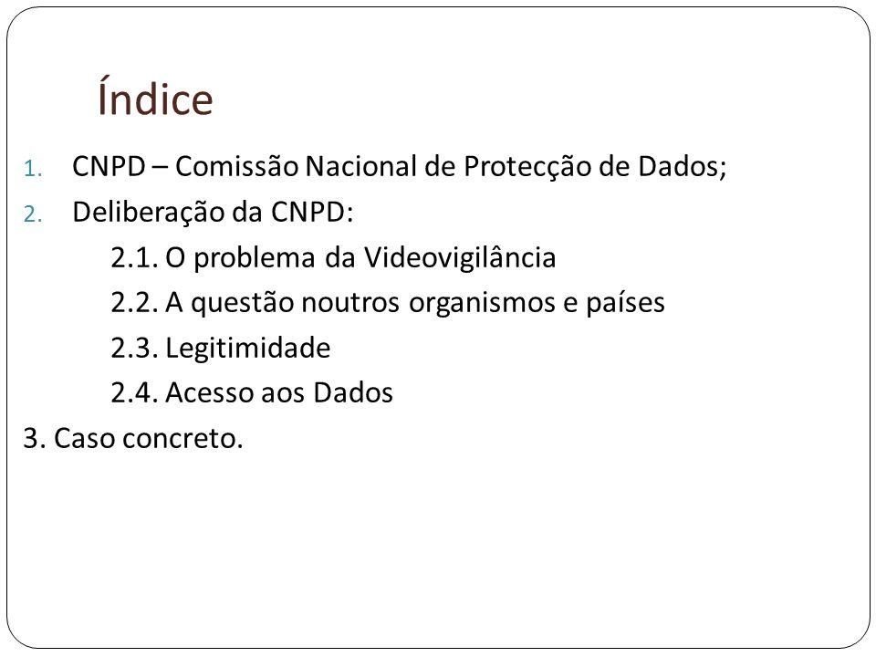 Índice 1. CNPD – Comissão Nacional de Protecção de Dados; 2. Deliberação da CNPD: 2.1. O problema da Videovigilância 2.2. A questão noutros organismos