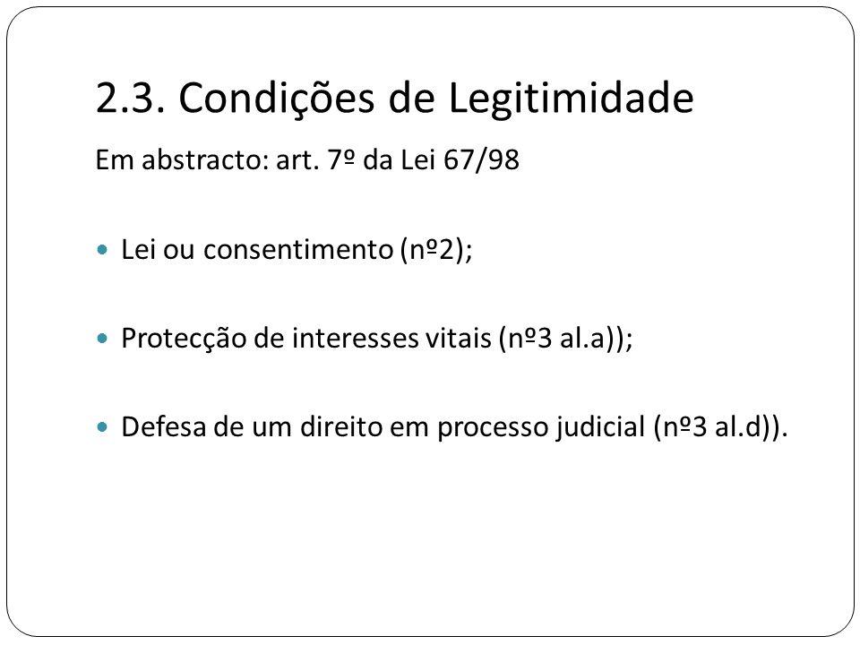 2.3. Condições de Legitimidade Em abstracto: art. 7º da Lei 67/98  Lei ou consentimento (nº2);  Protecção de interesses vitais (nº3 al.a));  Defesa
