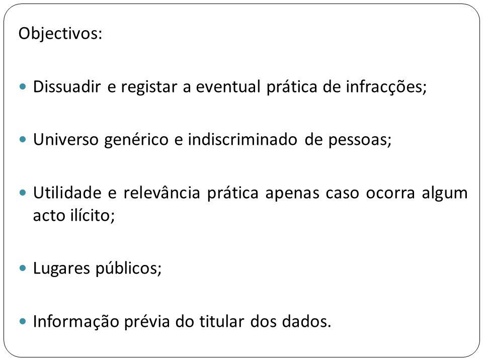 Objectivos:  Dissuadir e registar a eventual prática de infracções;  Universo genérico e indiscriminado de pessoas;  Utilidade e relevância prática
