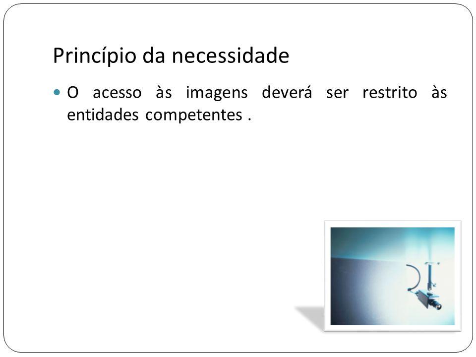 Princípio da necessidade  O acesso às imagens deverá ser restrito às entidades competentes.