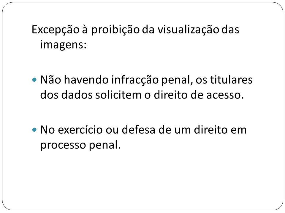 Excepção à proibição da visualização das imagens:  Não havendo infracção penal, os titulares dos dados solicitem o direito de acesso.  No exercício