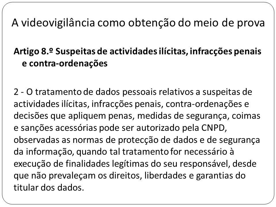 A videovigilância como obtenção do meio de prova Artigo 8.º Suspeitas de actividades ilícitas, infracções penais e contra-ordenações 2 - O tratamento