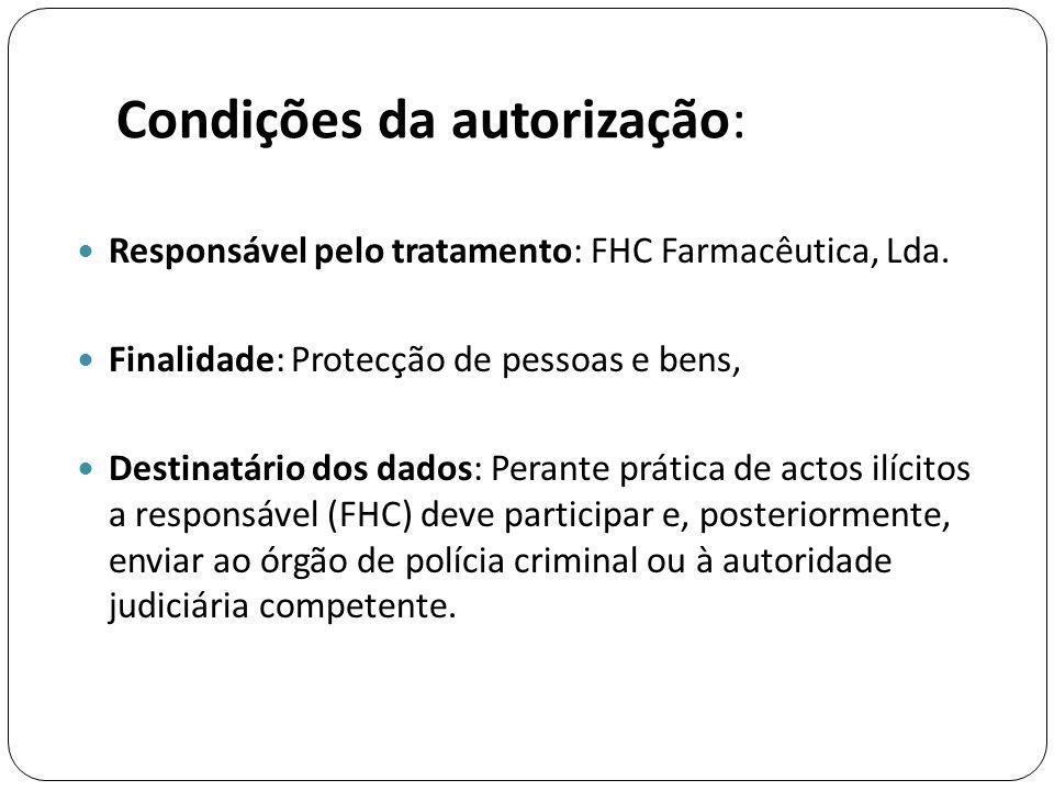Condições da autorização:  Responsável pelo tratamento: FHC Farmacêutica, Lda.  Finalidade: Protecção de pessoas e bens,  Destinatário dos dados: P