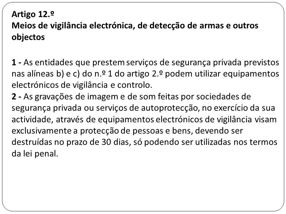 Artigo 12.º Meios de vigilância electrónica, de detecção de armas e outros objectos 1 - As entidades que prestem serviços de segurança privada previst