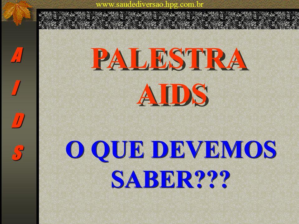 PALESTRA AIDS PALESTRA AIDS O QUE DEVEMOS SABER??? AIDS www.saudediversao.hpg.com.br