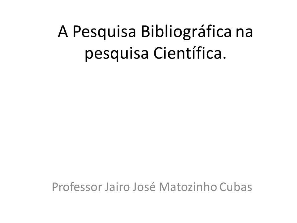 A Pesquisa Bibliográfica na pesquisa Científica. Professor Jairo José Matozinho Cubas