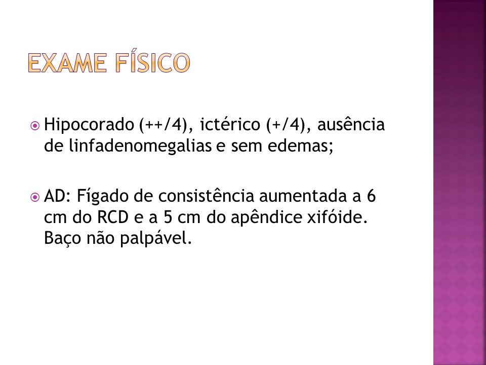  Hipocorado (++/4), ictérico (+/4), ausência de linfadenomegalias e sem edemas;  AD: Fígado de consistência aumentada a 6 cm do RCD e a 5 cm do apên