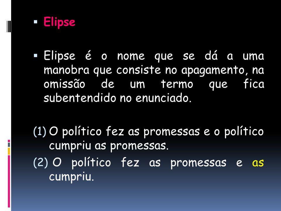  Elipse  Elipse é o nome que se dá a uma manobra que consiste no apagamento, na omissão de um termo que fica subentendido no enunciado. (1) O políti