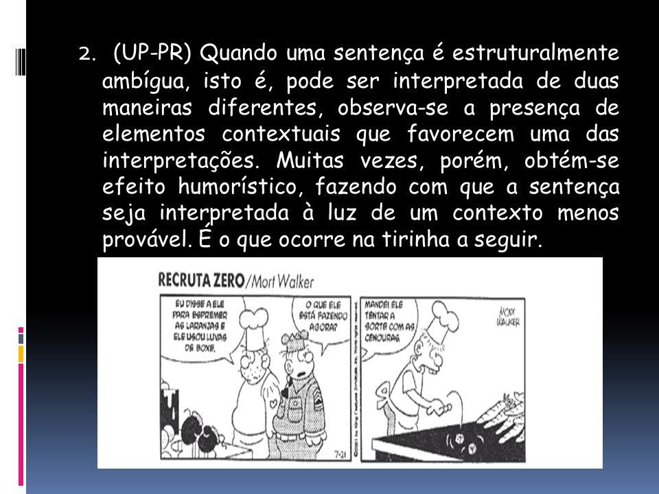 2. (UP-PR) Quando uma sentença é estruturalmente ambígua, isto é, pode ser interpretada de duas maneiras diferentes, observa-se a presença de elemento
