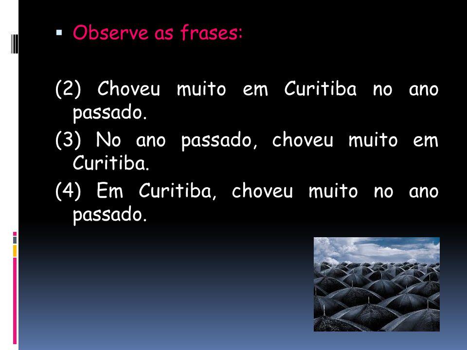  Observe as frases: (2) Choveu muito em Curitiba no ano passado. (3) No ano passado, choveu muito em Curitiba. (4) Em Curitiba, choveu muito no ano p
