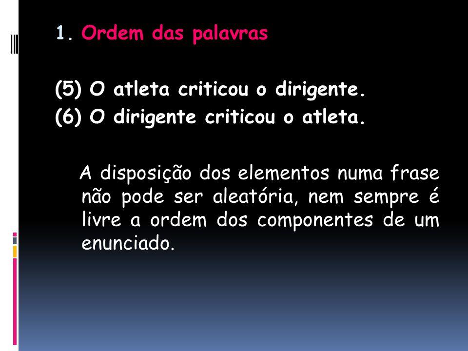 1. Ordem das palavras (5) O atleta criticou o dirigente. (6) O dirigente criticou o atleta. A disposição dos elementos numa frase não pode ser aleatór