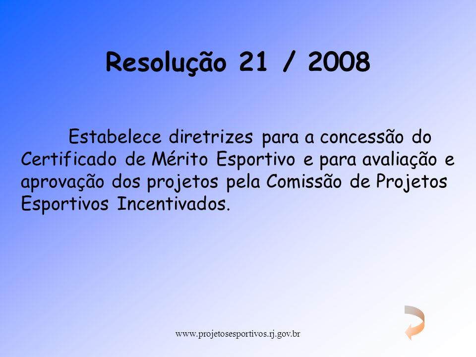 www.projetosesportivos.rj.gov.br Resolução 21 / 2008 Estabelece diretrizes para a concessão do Certificado de Mérito Esportivo e para avaliação e apro