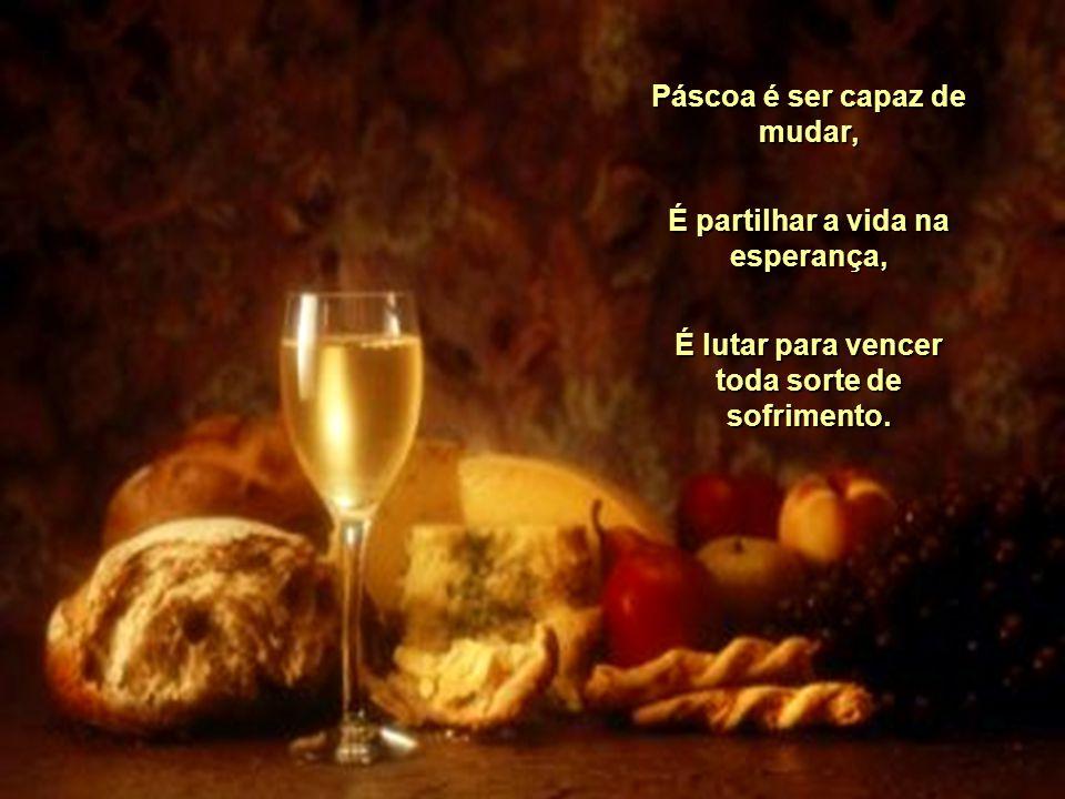 Páscoa é ser capaz de mudar, É partilhar a vida na esperança, É lutar para vencer toda sorte de sofrimento.