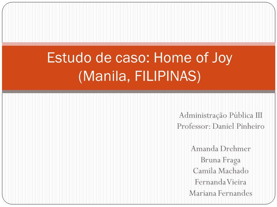 ORGANIZAÇÃO – Home of Joy (Lar da Alegria)  Vários serviços para crianças;  Cavite: Lar para aproximadamente 24 crianças e uma escola e um centro diurno que proporcionam a educação e o apoio necessitado em termos de desenvolvimento;  Serviço comunitário: Apoio às crianças e às suas famílias assim como serviço às famílias substitutas.