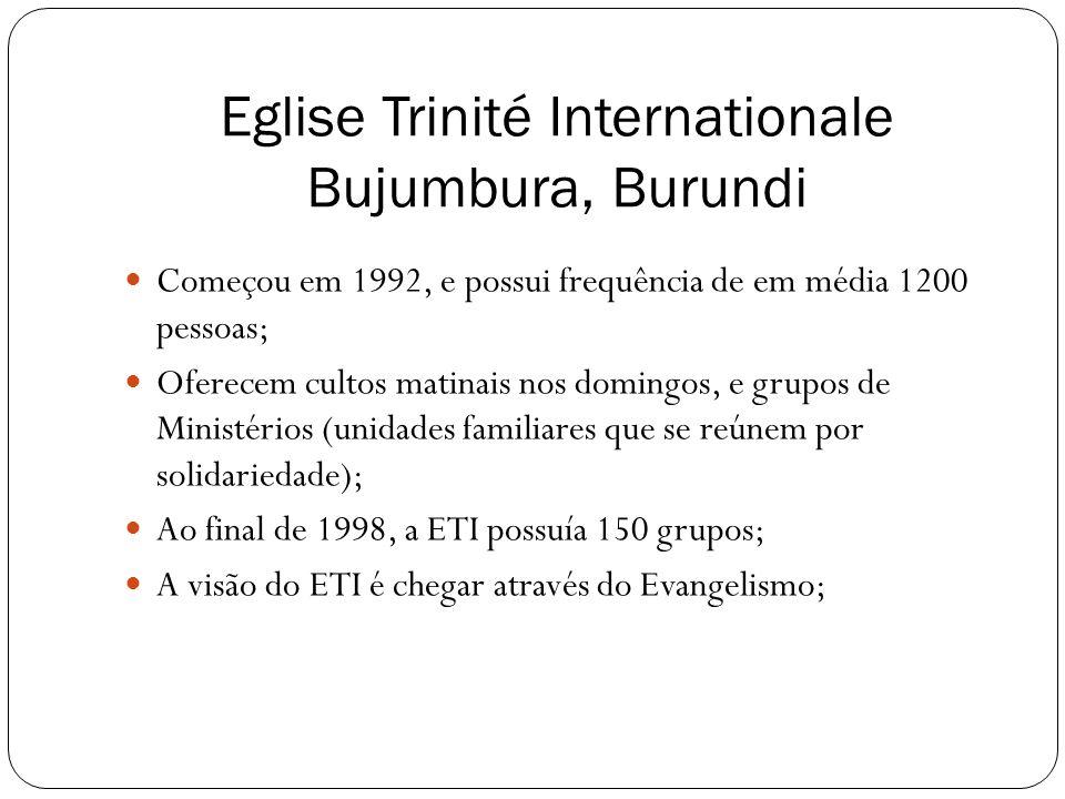 Eglise Trinité Internationale Bujumbura, Burundi  Começou em 1992, e possui frequência de em média 1200 pessoas;  Oferecem cultos matinais nos domin