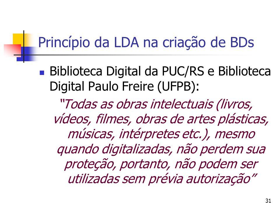 31 Princípio da LDA na criação de BDs  Biblioteca Digital da PUC/RS e Biblioteca Digital Paulo Freire (UFPB): Todas as obras intelectuais (livros, vídeos, filmes, obras de artes plásticas, músicas, intérpretes etc.), mesmo quando digitalizadas, não perdem sua proteção, portanto, não podem ser utilizadas sem prévia autorização